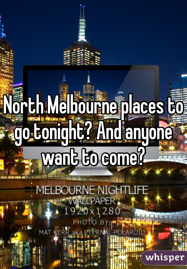 North Melbourne places to go tonight? And anyone want to come?