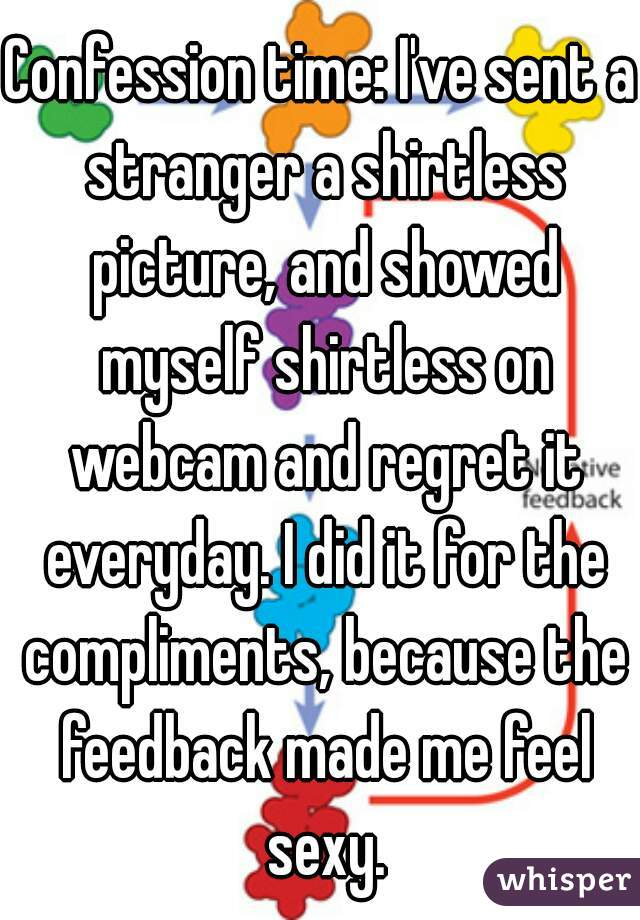 Confession time: I've sent a stranger a shirtless picture, and showed myself shirtless on webcam and regret it everyday. I did it for the compliments, because the feedback made me feel sexy.