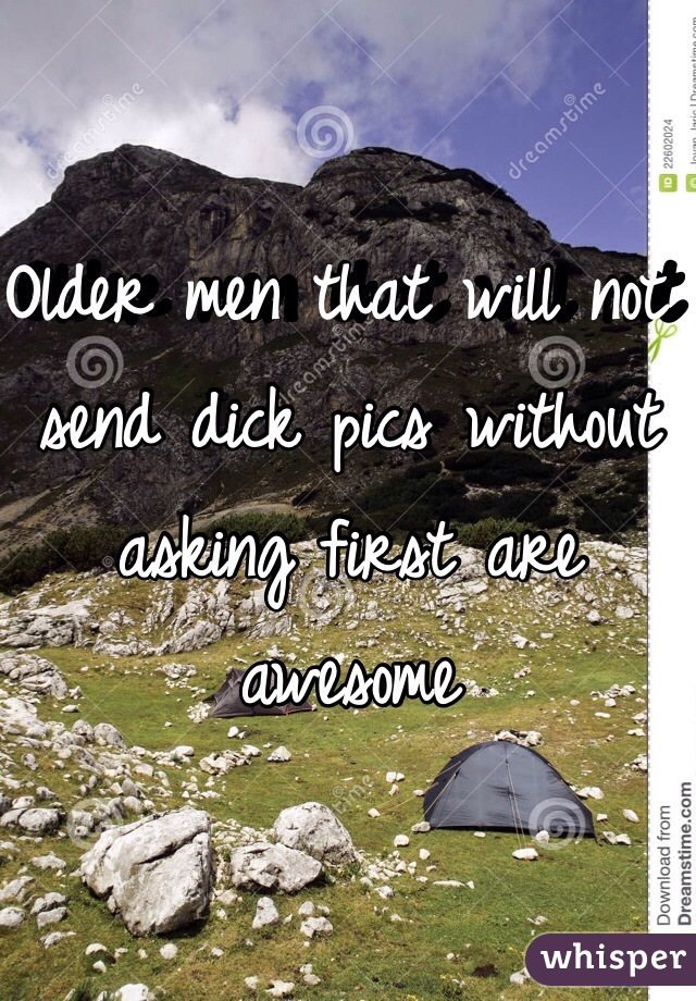 Older men that will not send dick pics without asking first are awesome