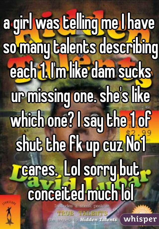a girl was telling me I have so many talents describing each 1. I'm like dam sucks ur missing one. she's like which one? I say the 1 of shut the fk up cuz No1 cares.  Lol sorry but conceited much lol