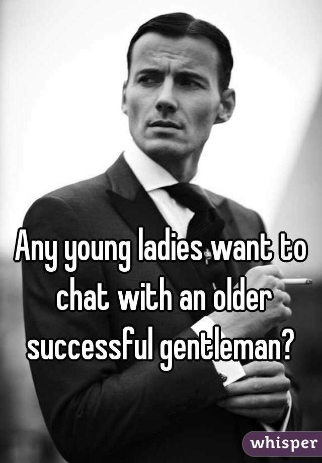 Any young ladies want to chat with an older successful gentleman?