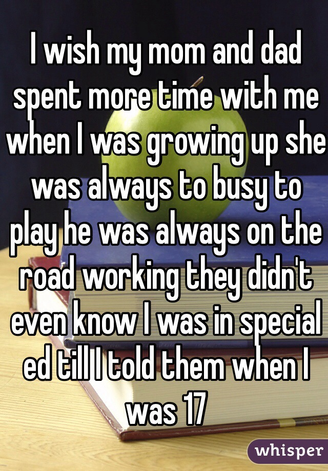 I wish my mom and dad spent more time with me when I was growing up she was always to busy to play he was always on the road working they didn't even know I was in special ed till I told them when I was 17