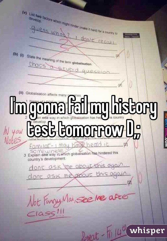 I'm gonna fail my history test tomorrow D,;