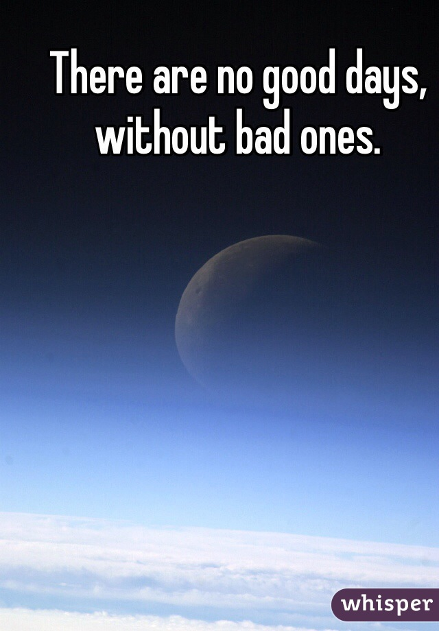 There are no good days, without bad ones.