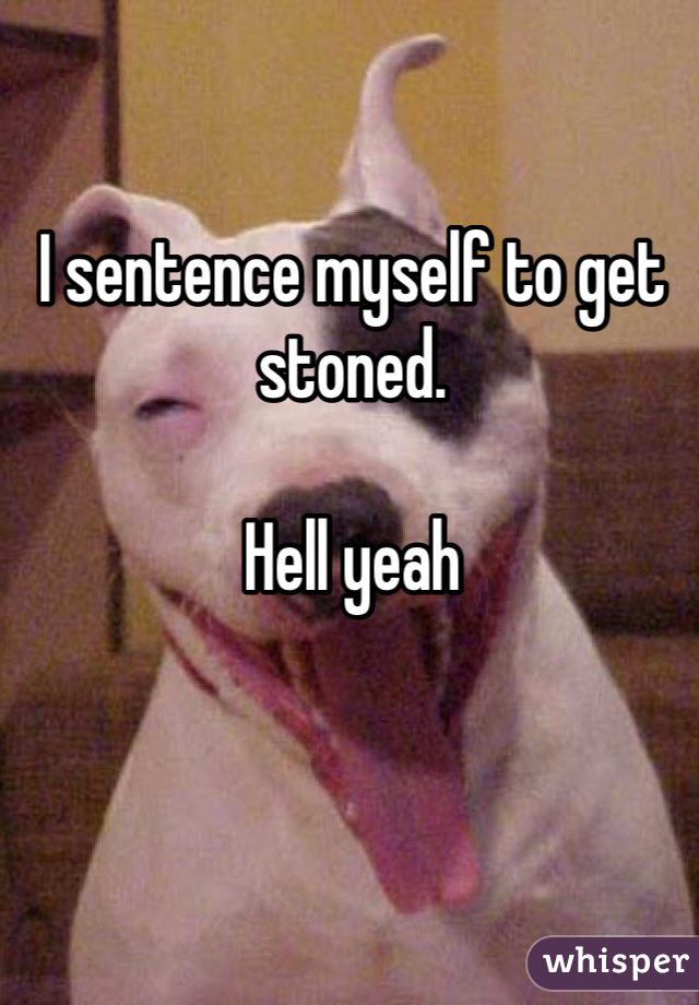 I sentence myself to get stoned.   Hell yeah