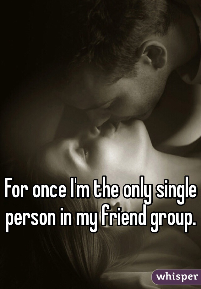 For once I'm the only single person in my friend group.