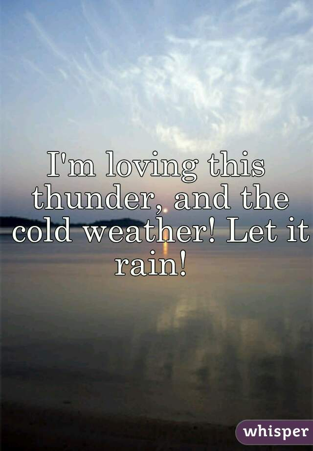 I'm loving this thunder, and the cold weather! Let it rain!