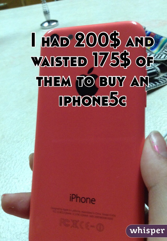 I had 200$ and waisted 175$ of them to buy an iphone5c