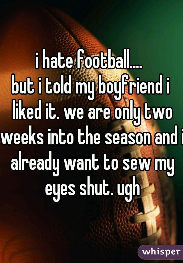 i hate football....  but i told my boyfriend i liked it. we are only two weeks into the season and i already want to sew my eyes shut. ugh