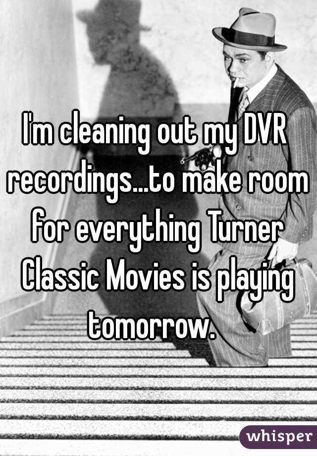 I'm cleaning out my DVR recordings...to make room for everything Turner Classic Movies is playing tomorrow.
