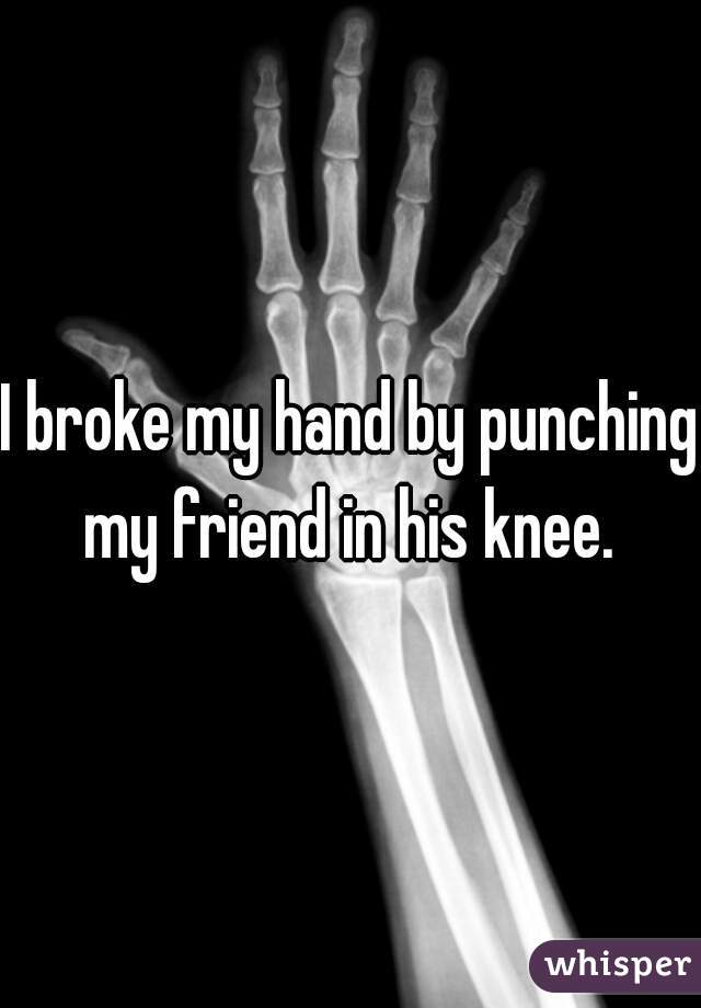I broke my hand by punching my friend in his knee.