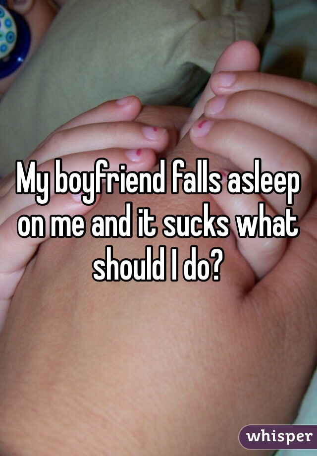 My boyfriend falls asleep on me and it sucks what should I do?