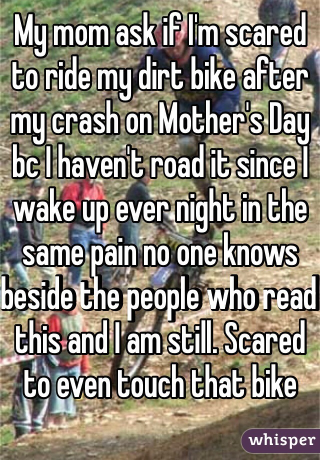 My mom ask if I'm scared to ride my dirt bike after my crash on Mother's Day bc I haven't road it since I wake up ever night in the same pain no one knows beside the people who read this and I am still. Scared to even touch that bike