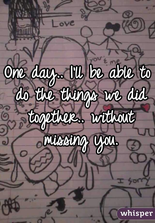 One day.. I'll be able to do the things we did together.. without missing you.