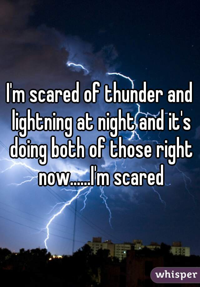 I'm scared of thunder and lightning at night and it's doing both of those right now......I'm scared