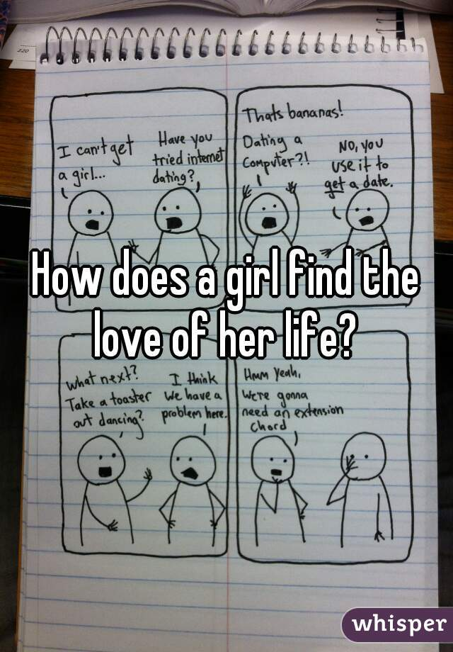 How does a girl find the love of her life?