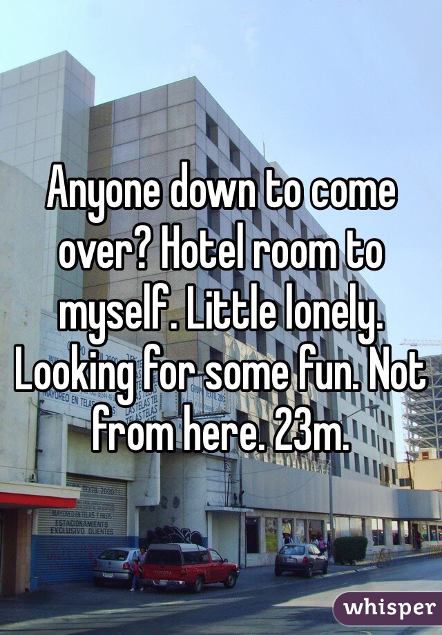 Anyone down to come over? Hotel room to myself. Little lonely. Looking for some fun. Not from here. 23m.