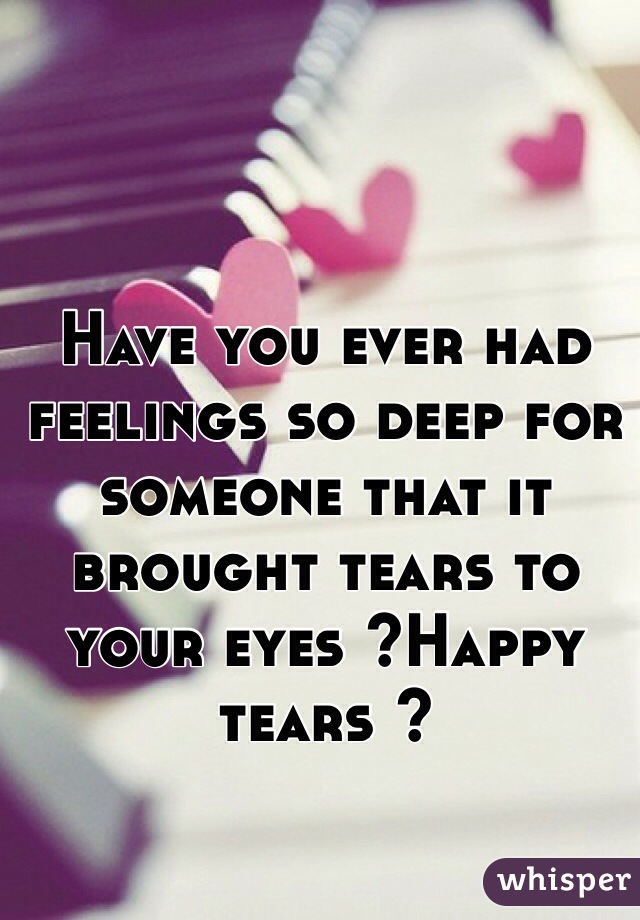 Have you ever had feelings so deep for someone that it brought tears to your eyes ?Happy tears ?