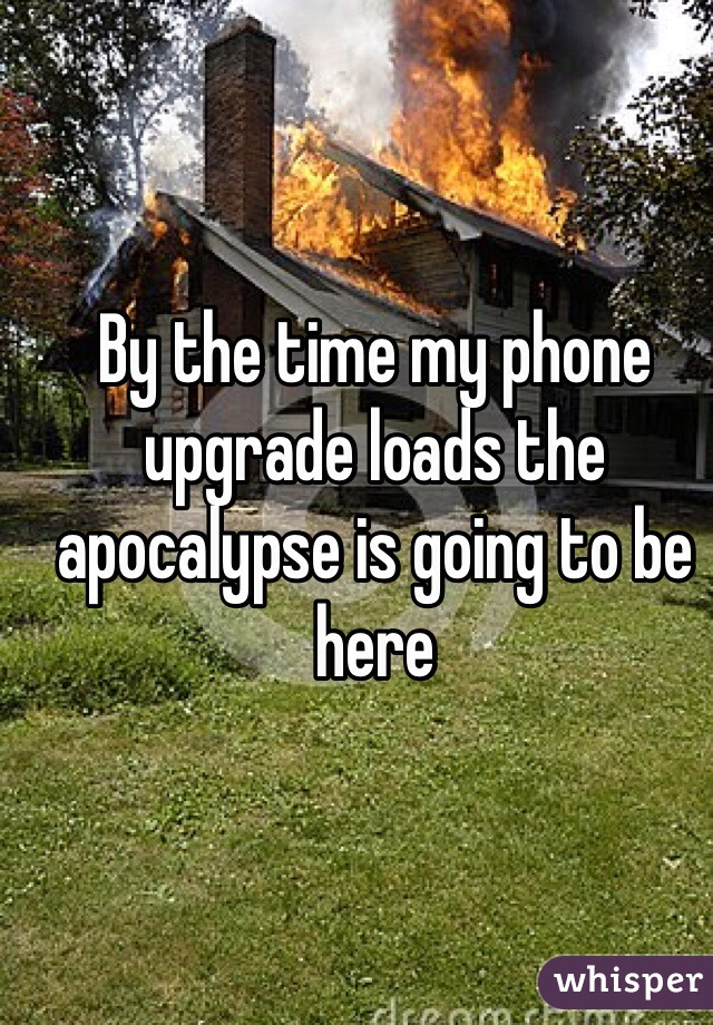 By the time my phone upgrade loads the apocalypse is going to be here