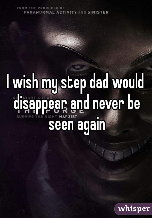 I wish my step dad would disappear and never be seen again