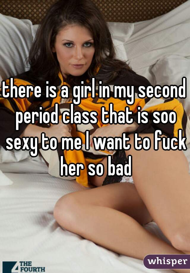 there is a girl in my second period class that is soo sexy to me I want to fuck her so bad