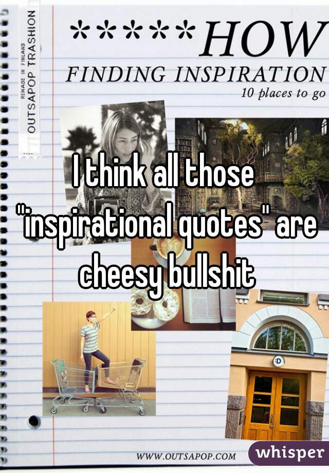 """I think all those """"inspirational quotes"""" are cheesy bullshit"""