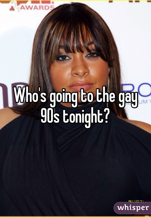 Who's going to the gay 90s tonight?