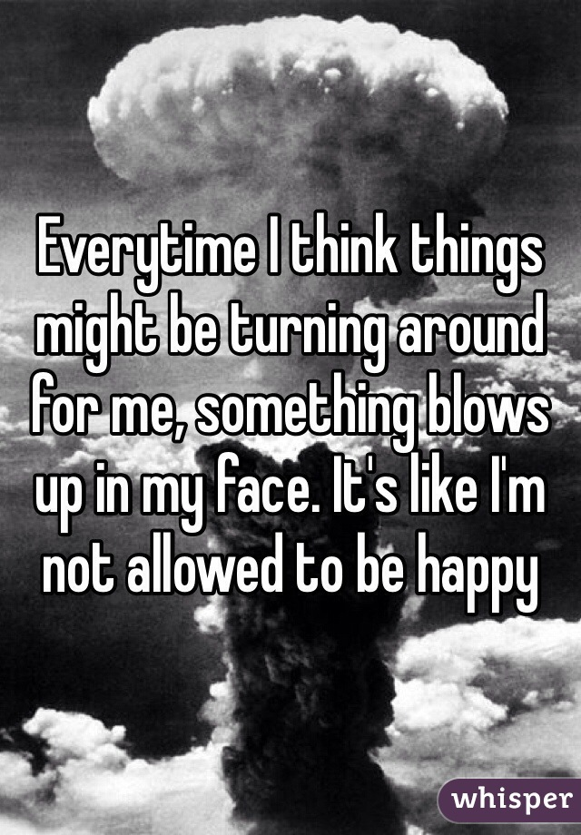 Everytime I think things might be turning around for me, something blows up in my face. It's like I'm not allowed to be happy