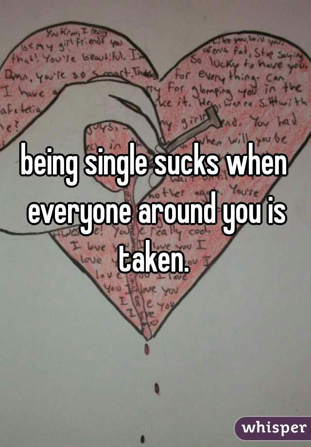 being single sucks when everyone around you is taken.