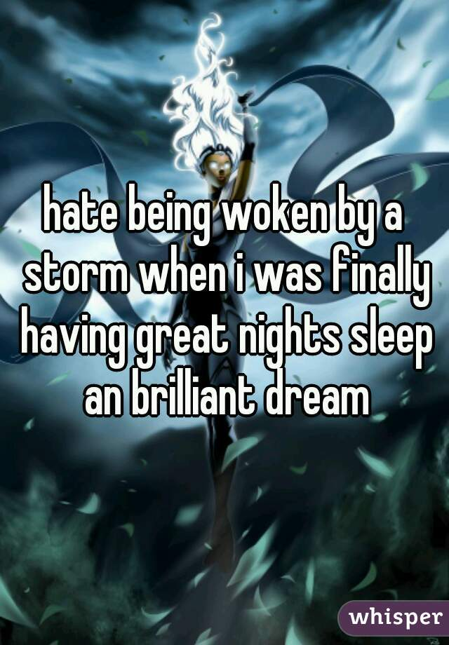 hate being woken by a storm when i was finally having great nights sleep an brilliant dream