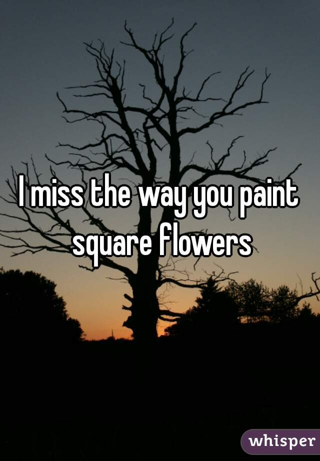 I miss the way you paint square flowers