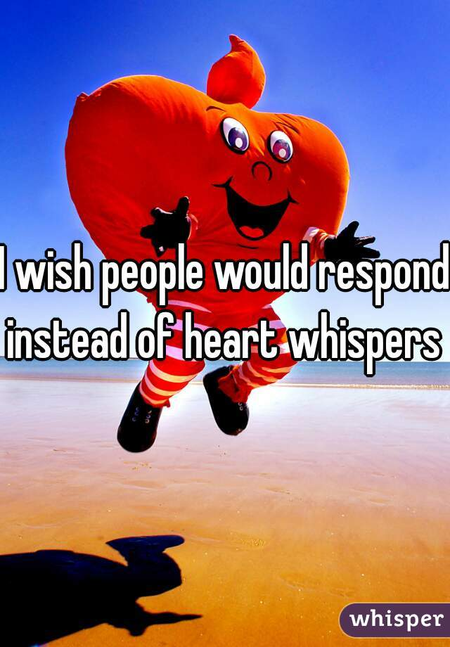 I wish people would respond instead of heart whispers