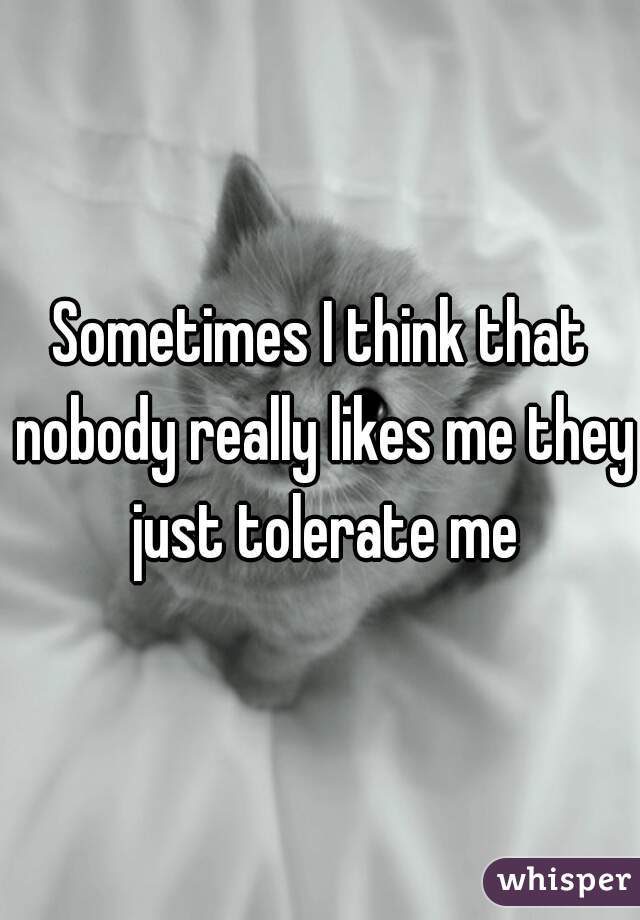Sometimes I think that nobody really likes me they just tolerate me