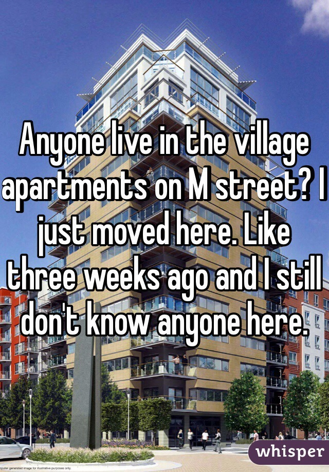 Anyone live in the village apartments on M street? I just moved here. Like three weeks ago and I still don't know anyone here.