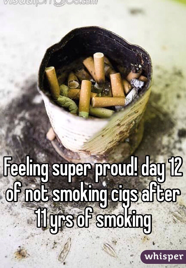 Feeling super proud! day 12 of not smoking cigs after 11 yrs of smoking
