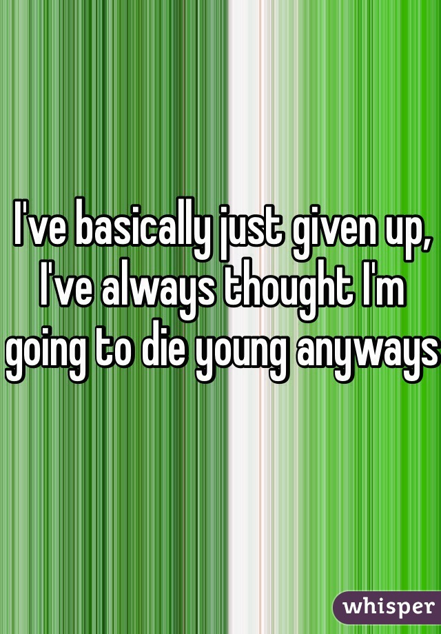 I've basically just given up, I've always thought I'm going to die young anyways