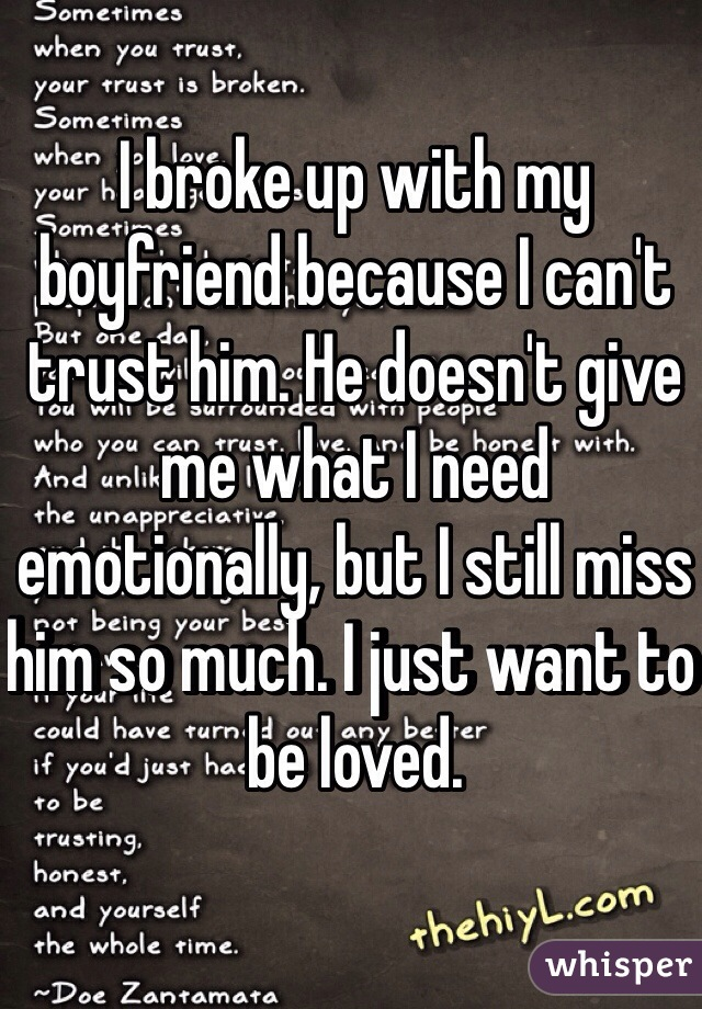 I broke up with my boyfriend because I can't trust him. He doesn't give me what I need emotionally, but I still miss him so much. I just want to be loved.