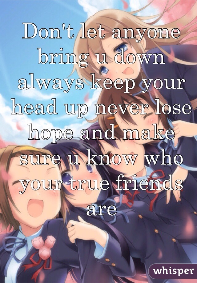 Don't let anyone bring u down always keep your head up never lose hope and make sure u know who your true friends are