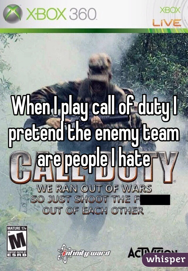When I play call of duty I pretend the enemy team are people I hate