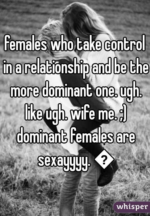 females who take control in a relationship and be the more dominant one. ugh. like ugh. wife me. ;) dominant females are sexayyyy. 💕