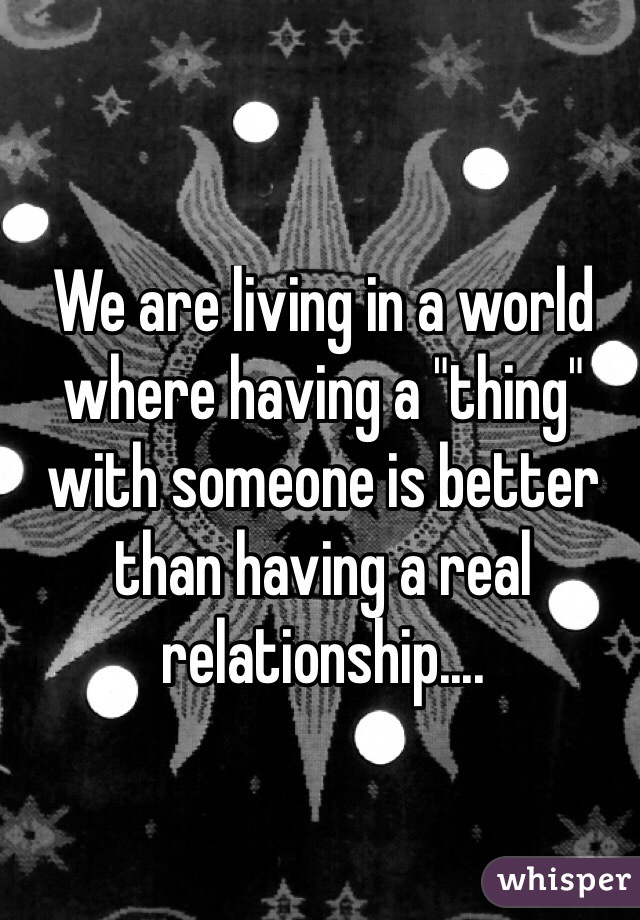 "We are living in a world where having a ""thing"" with someone is better than having a real relationship...."