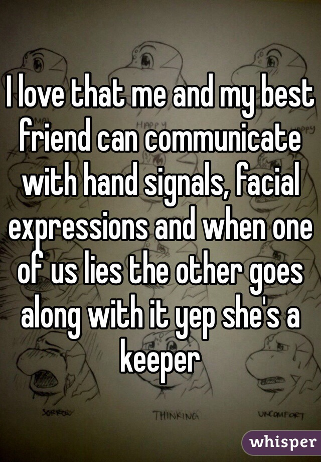 I love that me and my best friend can communicate with hand signals, facial expressions and when one of us lies the other goes along with it yep she's a keeper