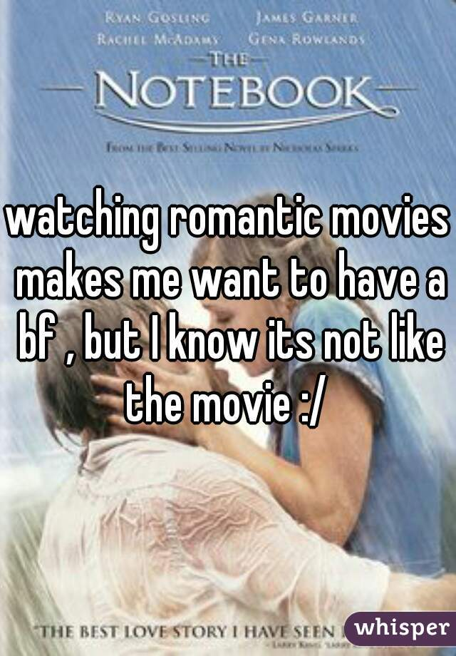 watching romantic movies makes me want to have a bf , but I know its not like the movie :/