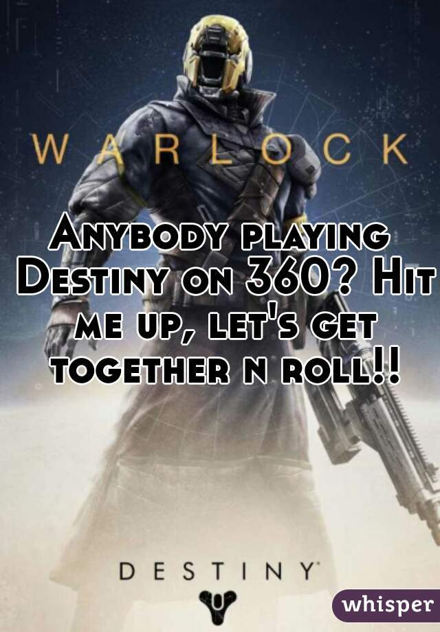 Anybody playing Destiny on 360? Hit me up, let's get together n roll!!