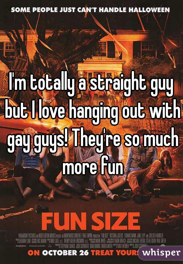 I'm totally a straight guy but I love hanging out with gay guys! They're so much more fun