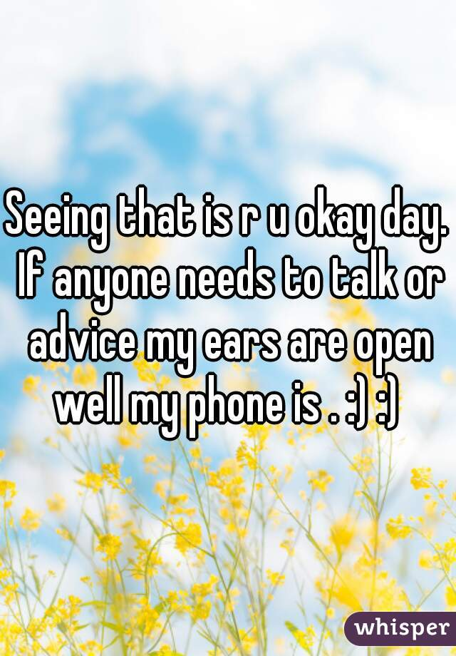 Seeing that is r u okay day. If anyone needs to talk or advice my ears are open well my phone is . :) :)