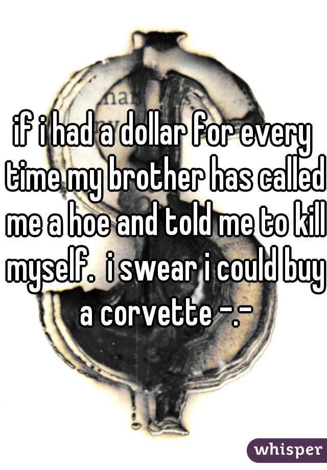 if i had a dollar for every time my brother has called me a hoe and told me to kill myself.  i swear i could buy a corvette -.-