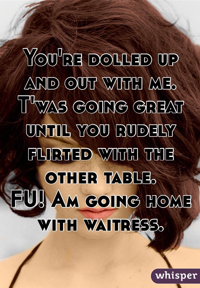 You're dolled up and out with me. T'was going great until you rudely flirted with the other table.  FU! Am going home with waitress.