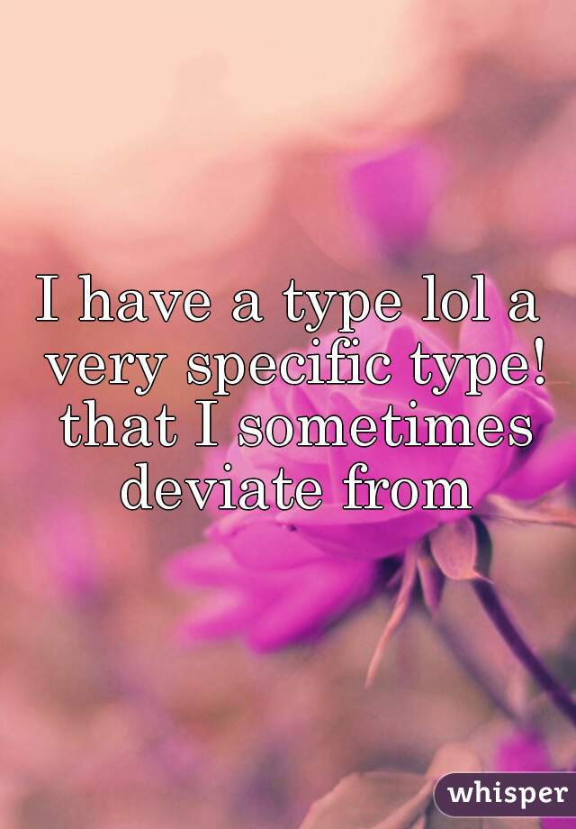 I have a type lol a very specific type! that I sometimes deviate from