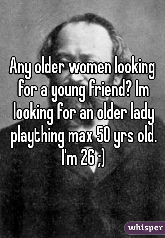 Any older women looking for a young friend? Im looking for an older lady plaything max 50 yrs old. I'm 26 ;)